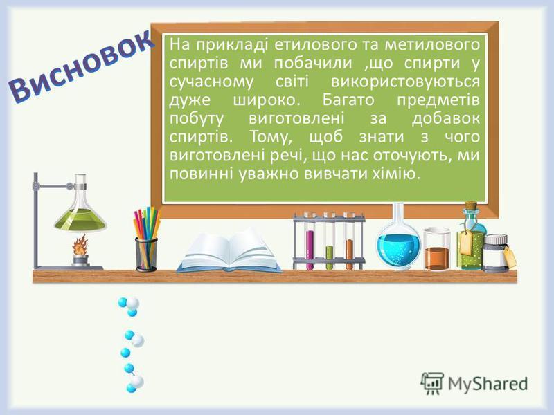 На прикладі етилового та метилового спиртів ми побачили,що спирти у сучасному світі використовуються дуже широко. Багато предметів побуту виготовлені за добавок спиртів. Тому, щоб знати з чого виготовлені речі, що нас оточують, ми повинні уважно вивч