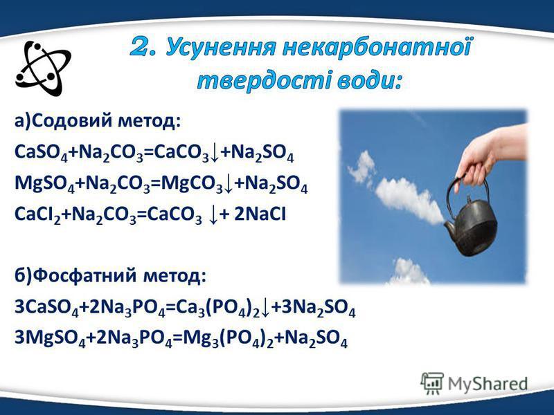 а)Содовий метод: CaSO 4 +Na 2 CO 3 =CaCO 3 +Na 2 SO 4 MgSO 4 +Na 2 CO 3 =MgCO 3 +Na 2 SO 4 CaCI 2 +Na 2 CO 3 =CaCO 3 + 2NaCI б)Фосфатний метод: 3CaSO 4 +2Na 3 PO 4 =Ca 3 (PO 4 ) 2 +3Na 2 SO 4 3MgSO 4 +2Na 3 PO 4 =Mg 3 (PO 4 ) 2 +Na 2 SO 4