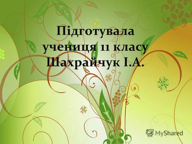 Підготувала учениця 11 класу Шахрайчук І.А.