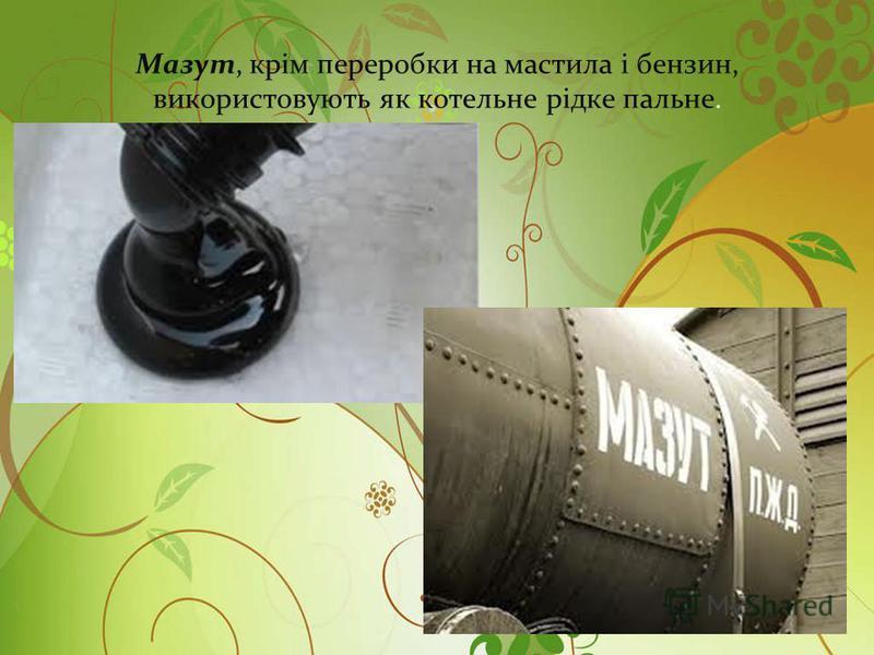 Мазут, крім переробки на мастила і бензин, використовують як котельне рідке пальне.