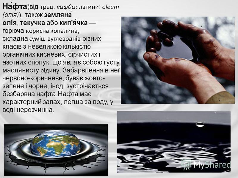 На́фта (від грец. ναφθα; латини: oleum (олія)), також земляна́ олі́я, теку́чка або кип'я́чка горюча корисна копалина, складна суміш вуглеводнів різних класів з невеликою кількістю органічних кисневих, сірчистих і азотних сполук, що являє собою густу