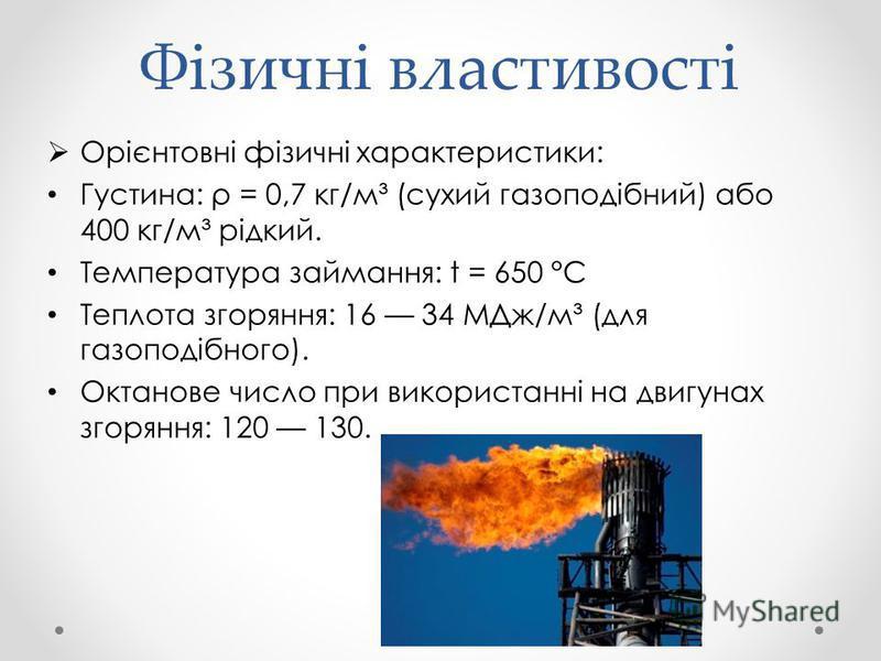 Фізичні властивості Орієнтовні фізичні характеристики: Густина: ρ = 0,7 кг/м³ (сухий газоподібний) або 400 кг/м³ рідкий. Температура займання: t = 650 °C Теплота згоряння: 16 34 МДж/м³ (для газоподібного). Октанове число при використанні на двигунах