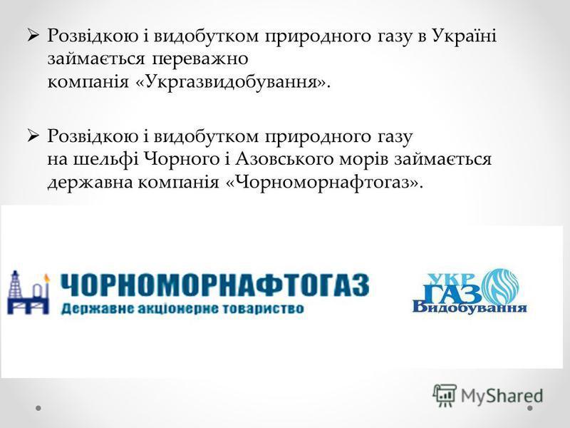 Розвідкою і видобутком природного газу в Україні займається переважно компанія «Укргазвидобування». Розвідкою і видобутком природного газу на шельфі Чорного і Азовського морів займається державна компанія «Чорноморнафтогаз».