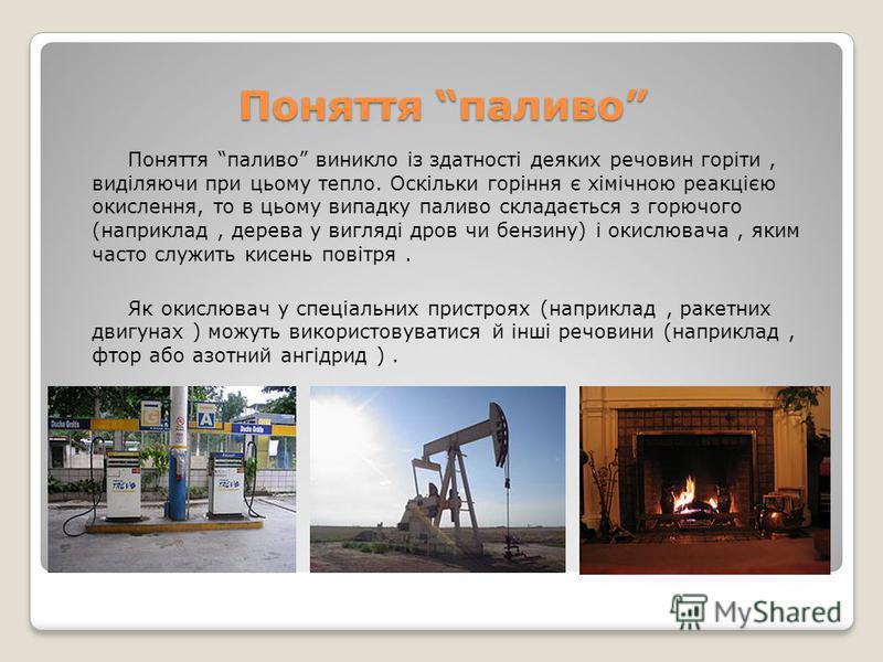 Поняття паливо Поняття паливо виникло із здатності деяких речовин горіти, виділяючи при цьому тепло. Оскільки горіння є хімічною реакцією окислення, то в цьому випадку паливо складається з горючого (наприклад, дерева у вигляді дров чи бензину) і окис