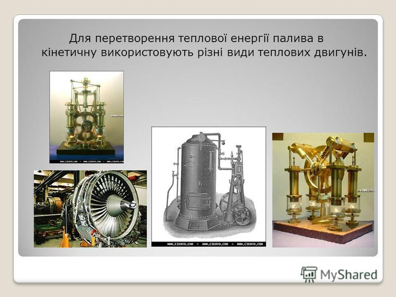 Для перетворення теплової енергії палива в кінетичну використовують різні види теплових двигунів.