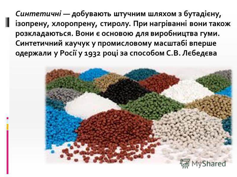 Синтетичні добувають штучним шляхом з бутадієну, ізопрену, хлоропрену, стиролу. При нагріванні вони також розкладаються. Вони є основою для виробництва гуми. Синтетичний каучук у промисловому масштабі вперше одержали у Росії у 1932 році за способом С