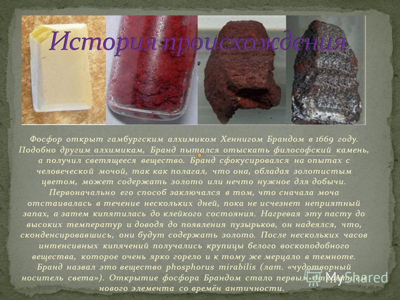Фосфор открыт гамбургским алхимиком Хеннигом Брандом в 1669 году. Подобно другим алхимикам, Бранд пытался отыскать философский камень, а получил светящееся вещество. Бранд сфокусировался на опытах с человеческой мочой, так как полагал, что она, облад
