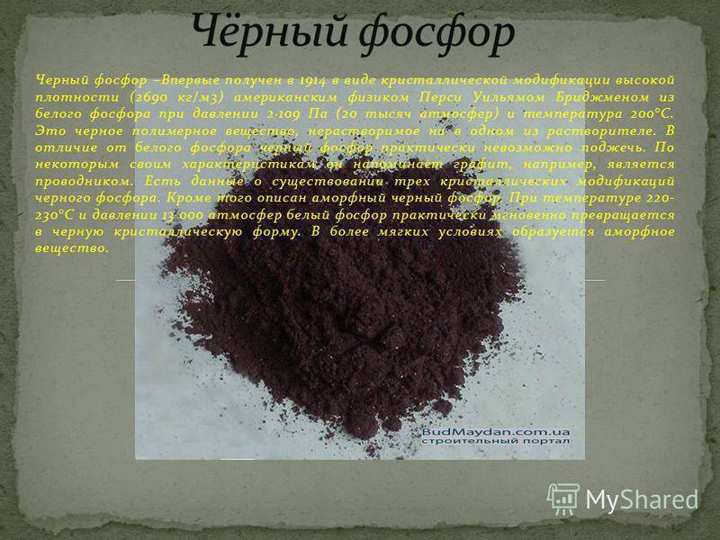 Черный фосфор –Впервые получен в 1914 в виде кристаллической модификации высокой плотности (2690 кг/м 3) американским физиком Перси Уильямом Бриджменом из белого фосфора при давлении 2·109 Па (20 тысяч атмосфер) и температура 200°С. Это черное полиме