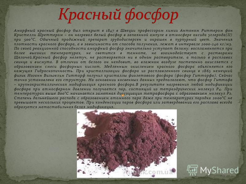 Аморфный красный фосфор был открыт в 1847 в Швеции профессором химии Антоном Риттером фон Кристелли Шреттером – он нагревал белый фосфор в запаянной ампуле в атмосфере оксида углерода(II) при 500°С. Обычный продажный препарат грубодисперсен и окрашен