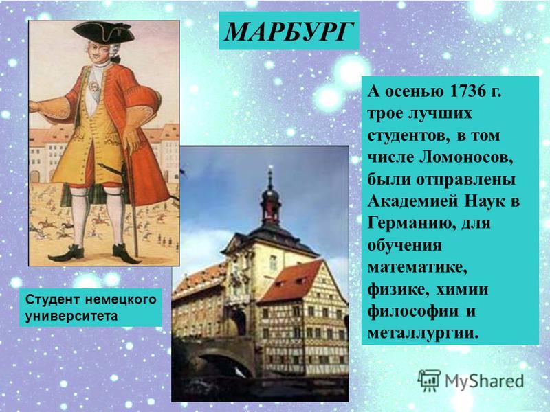 А осенью 1736 г. трое лучших студентов, в том числе Ломоносов, были отправлены Академией Наук в Германию, для обучения математике, физике, химии философии и металлургии. МАРБУРГ Студент немецкого университета
