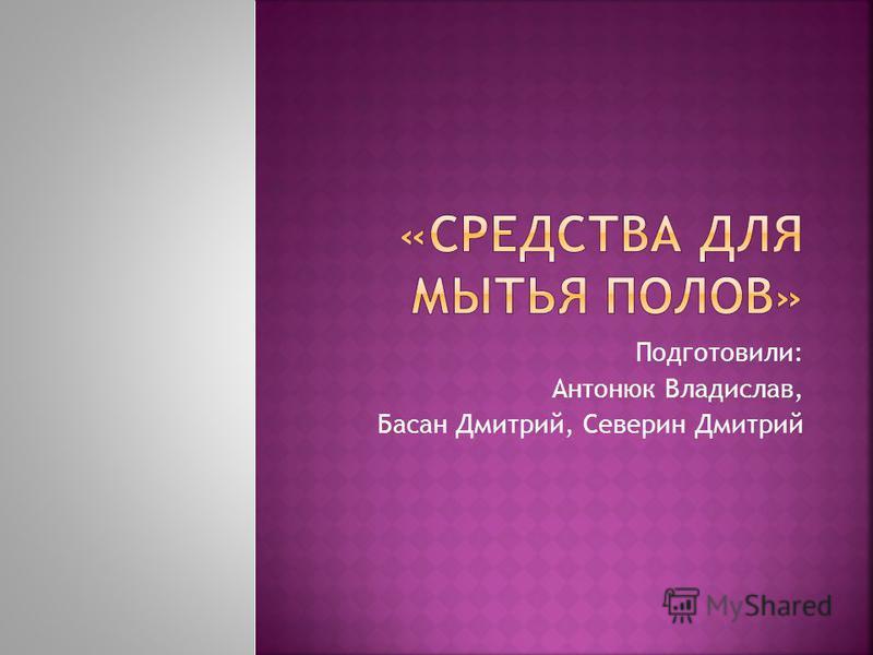Подготовили: Антонюк Владислав, Басан Дмитрий, Северин Дмитрий