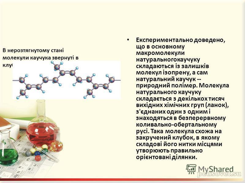 Експериментально доведено, що в основному макромолекули натуральногокаучуку складаються із залишків молекул ізопрену, а сам натуральний каучук -- природний полімер. Молекула натурального каучуку складається з декількох тисяч вихідних хімічних груп (л