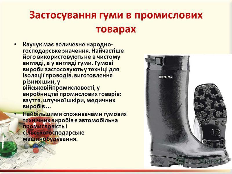 Застосування гуми в промислових товарах Каучук має величезне народно- господарське значення. Найчастіше його використовують не в чистому вигляді, а у вигляді гуми. Гумові вироби застосовують у техніці для ізоляції проводів, виготовлення різних шин, у