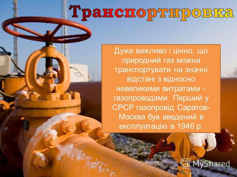Дуже важливо і цінно, що природний газ можна транспортувати на значні відстані з відносно невеликими витратами - газопроводами. Перший у СРСР газопровід Саратов- Москва був введений в експлуатацію в 1946 р.