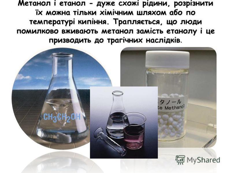 Метанол і етанол - дуже схожі рідини, розрізнити їх можна тільки хімічним шляхом або по температурі кипіння. Трапляється, що люди помилково вживають метанол замість етанолу і це призводить до трагічних наслідків.