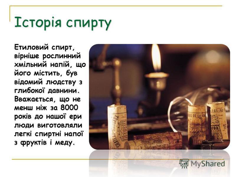 Етиловий спирт, вірніше рослинний хмільний напій, що його містить, був відомий людству з глибокої давнини. Вважається, що не менш ніж за 8000 років до нашої ери люди виготовляли легкі спиртні напої з фруктів і меду. Історія спирту