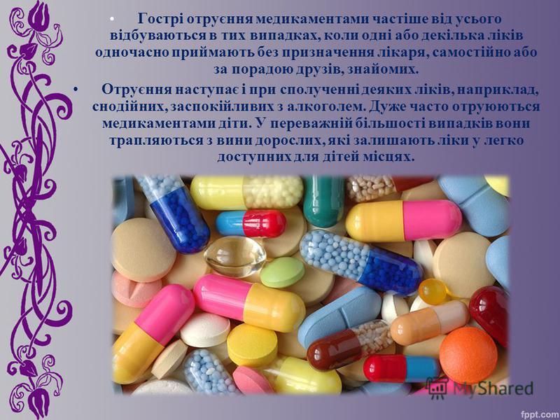 Гострі отруєння медикаментами частіше від усього відбуваються в тих випадках, коли одні або декілька ліків одночасно приймають без призначення лікаря, самостійно або за порадою друзів, знайомих. Отруєння наступає і при сполученні деяких ліків, наприк