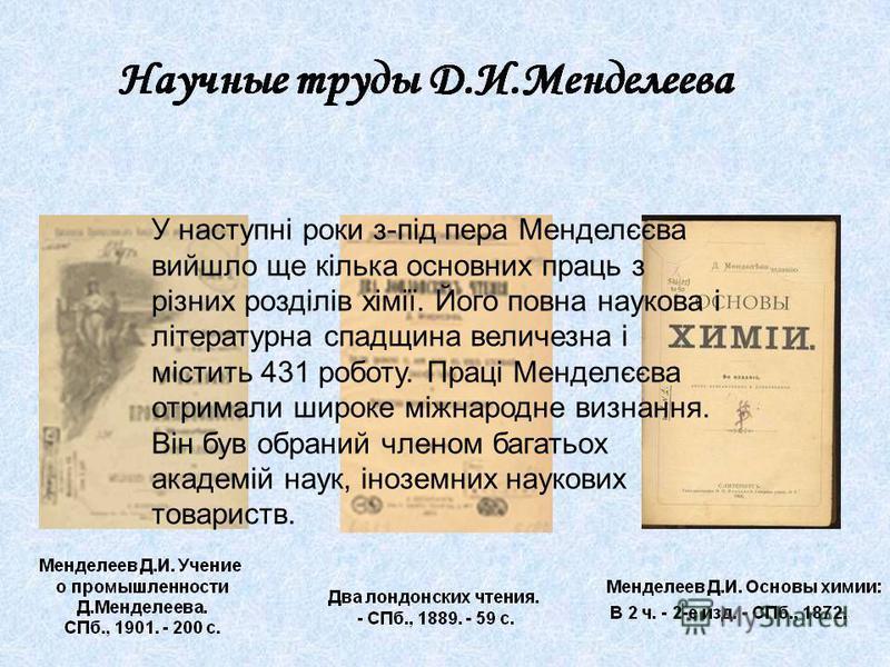 У наступні роки з - під пера Менделєєва вийшло ще кілька основних праць з різних розділів хімії. Його повна наукова і літературна спадщина величезна і містить 431 роботу. Праці Менделєєва отримали широке міжнародне визнання. Він був обраний членом ба
