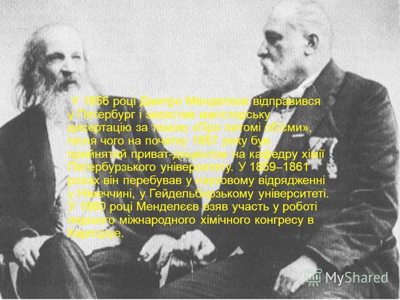 У 1856 році Дмитро Менделєєв відправився у Петербург і захистив магістерську дисертацію за темою « Про питомі об ' єми », після чого на початку 1857 року був прийнятий приват - доцентом на кафедру хімії Петербурзького університету. У 1859–1861 роках