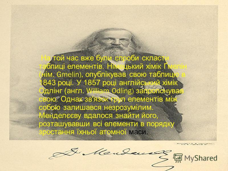На той час вже були спроби скласти таблиці елементів. Німецький хімік Ґмелін ( нім. Gmelin), опублікував свою таблицю в 1843 році. У 1857 році англійський хімік Одлінг ( англ. William Odling) запропонував свою. Однак зв ' язок груп елементів між собо