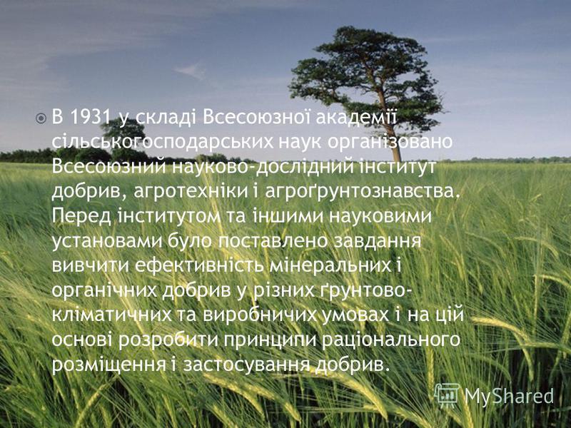 В 1931 у складі Всесоюзної академії сільськогосподарських наук організовано Всесоюзний науково-дослідний інститут добрив, агротехніки і агроґрунтознавства. Перед інститутом та іншими науковими установами було поставлено завдання вивчити ефективність