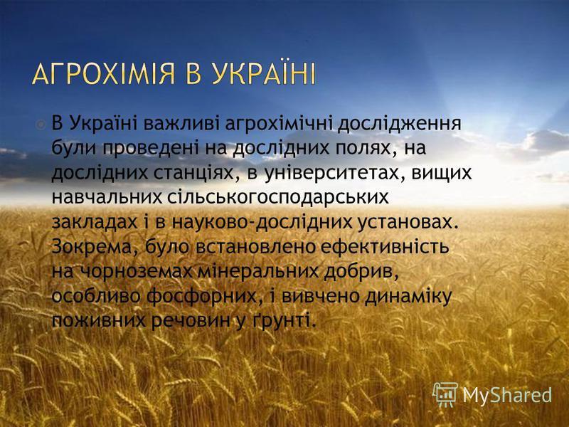 В Україні важливі агрохімічні дослідження були проведені на дослідних полях, на дослідних станціях, в університетах, вищих навчальних сільськогосподарських закладах і в науково-дослідних установах. Зокрема, було встановлено ефективність на чорноземах