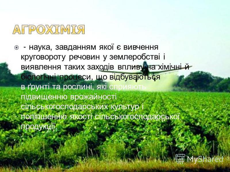 - наука, завданням якої є вивчення круговороту речовин у землеробстві і виявлення таких заходів впливу на хімічні й біологічні процеси, що відбуваються в ґрунті та рослині, які сприяють підвищенню врожайності сільськогосподарських культур і поліпшенн