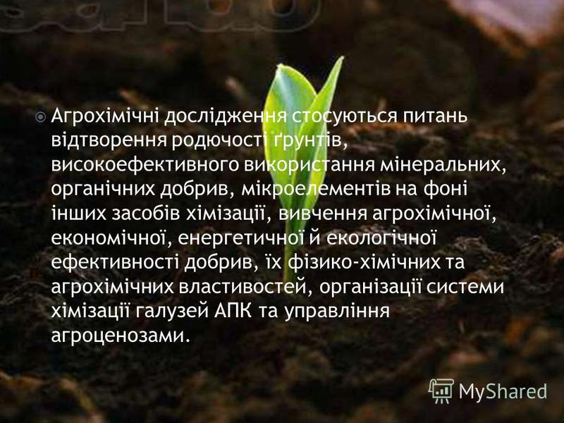 Агрохімічні дослідження стосуються питань відтворення родючості ґрунтів, високоефективного використання мінеральних, органічних добрив, мікроелементів на фоні інших засобів хімізації, вивчення агрохімічної, економічної, енергетичної й екологічної ефе