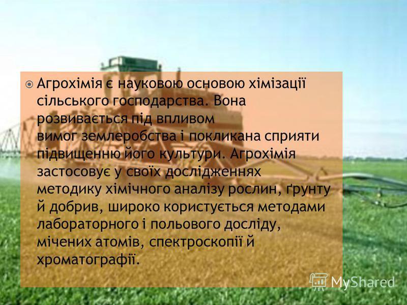 Агрохімія є науковою основою хімізації сільського господарства. Вона розвивається під впливом вимог землеробства і покликана сприяти підвищенню його культури. Агрохімія застосовує у своїх дослідженнях методику хімічного аналізу рослин, ґрунту й добри
