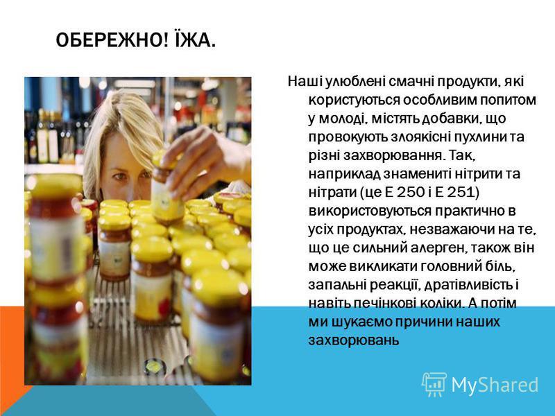 ОБЕРЕЖНО! ЇЖА. Наші улюблені смачні продукти, які користуються особливим попитом у молоді, містять добавки, що провокують злоякісні пухлини та різні захворювання. Так, наприклад знамениті нітрити та нітрати (це Е 250 і Е 251) використовуються практич