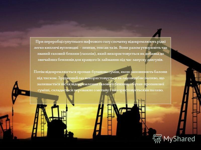 При переробці супутнього нафтового газу спочатку відокремлюють рідкі легко киплячі вуглеводні – пентан, гексан та ін. Вони разом утворюють так званий газовий бензин (газолін), який використовується як добавка до звичайних бензинів для кращого їх займ