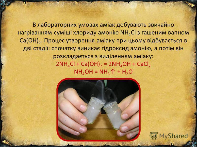 В лабораторних умовах аміак добувають звичайно нагріванням суміші хлориду амонію NH 4 Cl з гашеним вапном Ca(OH) 2. Процес утворення аміаку при цьому відбувається в дві стадії: спочатку виникає гідроксид амонію, а потім він розкладається з виділенням
