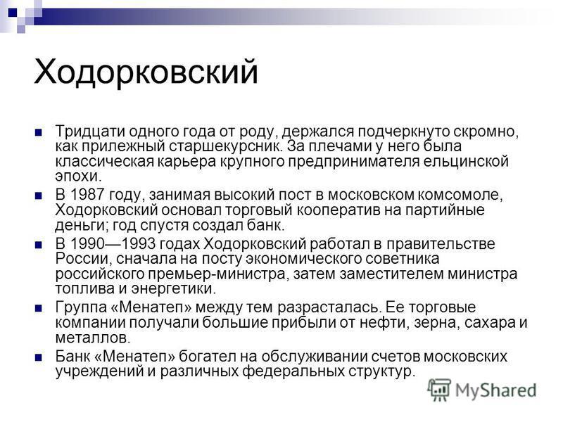 Ходорковский Тридцати одного года от роду, держался подчеркнуто скромно, как прилежный старшекурсник. За плечами у него была классическая карьера крупного предпринимателя ельцинской эпохи. В 1987 году, занимая высокий пост в московском комсомоле, Ход