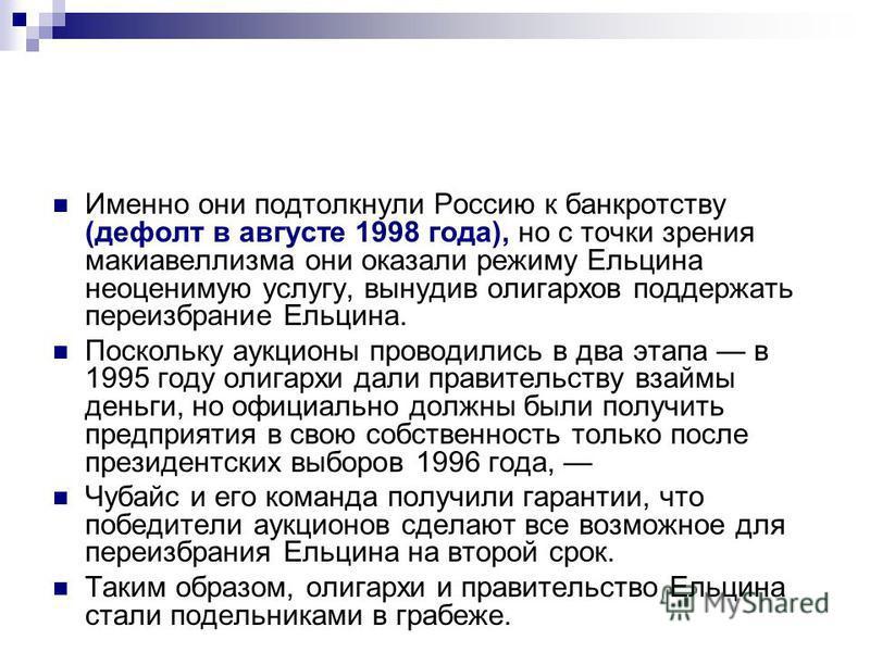 Именно они подтолкнули Россию к банкротству (дефолт в августе 1998 года), но с точки зрения макиавеллизма они оказали режиму Ельцина неоценимую услугу, вынудив олигархов поддержать переизбрание Ельцина. Поскольку аукционы проводились в два этапа в 19