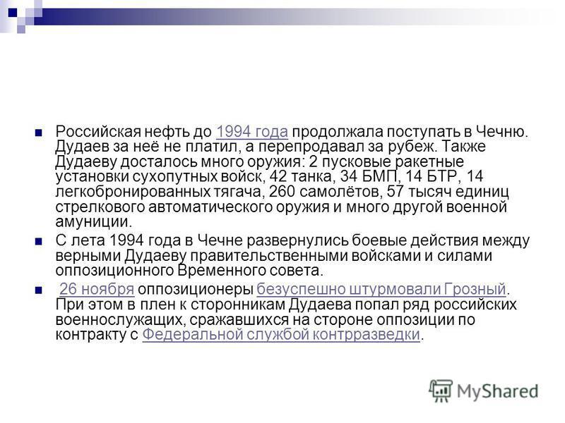 Российская нефть до 1994 года продолжала поступать в Чечню. Дудаев за неё не платил, а перепродавал за рубеж. Также Дудаеву досталось много оружия: 2 пусковые ракетные установки сухопутных войск, 42 танка, 34 БМП, 14 БТР, 14 легкобронированных тягача