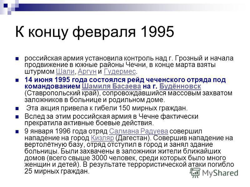 К концу февраля 1995 российская армия установила контроль над г. Грозный и начала продвижение в южные районы Чечни, в конце марта взяты штурмом Шали, Аргун и Гудермес.Шали АргунГудермес 14 июня 1995 года состоялся рейд чеченского отряда под командова