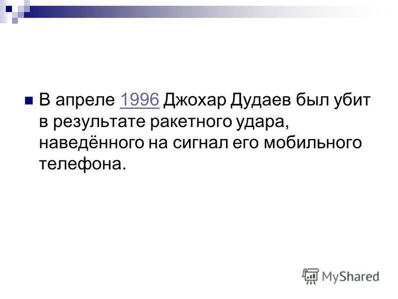 В апреле 1996 Джохар Дудаев был убит в результате ракетного удара, наведённого на сигнал его мобильного телефона.1996