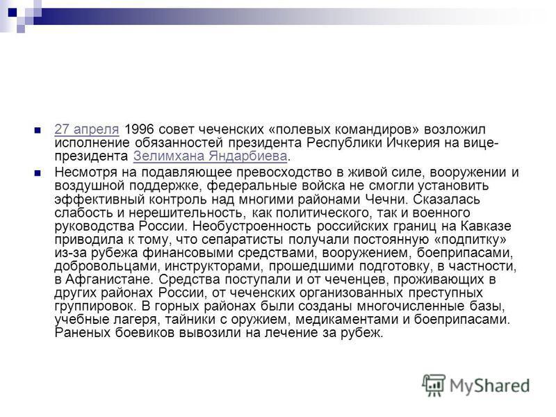 27 апреля 1996 совет чеченских «полевых командиров» возложил исполнение обязанностей президента Республики Ичкерия на вице- президента Зелимхана Яндарбиева. 27 апреля Зелимхана Яндарбиева Несмотря на подавляющее превосходство в живой силе, вооружении