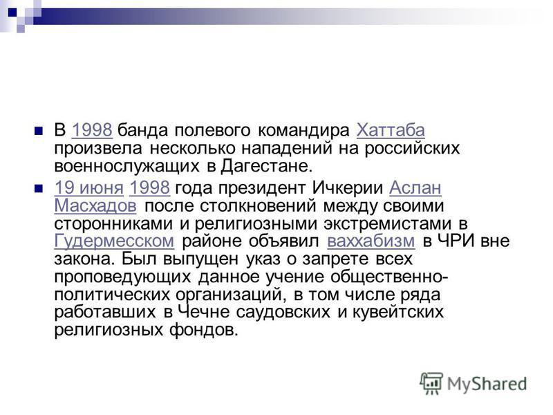 В 1998 банда полевого командира Хаттаба произвела несколько нападений на российских военнослужащих в Дагестане.1998Хаттаба 19 июня 1998 года президент Ичкерии Аслан Масхадов после столкновений между своими сторонниками и религиозными экстремистами в