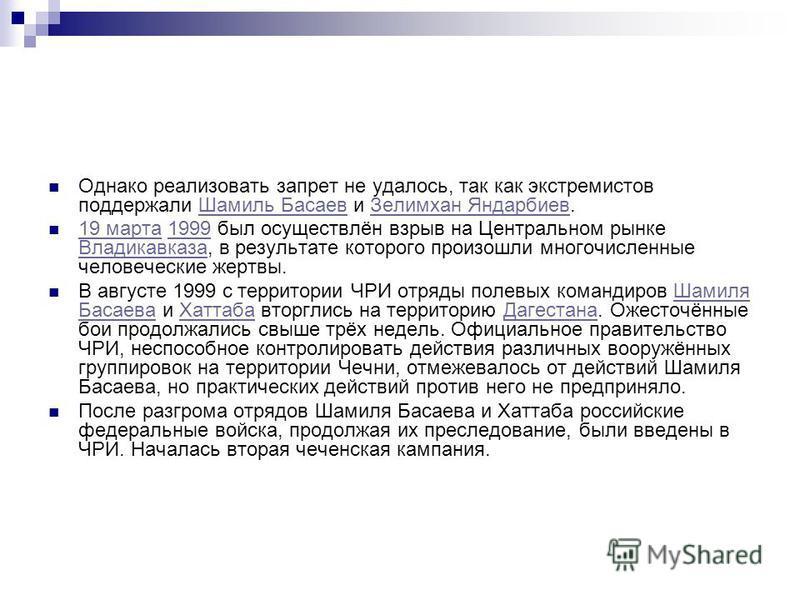 Однако реализовать запрет не удалось, так как экстремистов поддержали Шамиль Басаев и Зелимхан Яндарбиев.Шамиль Басаев Зелимхан Яндарбиев 19 марта 1999 был осуществлён взрыв на Центральном рынке Владикавказа, в результате которого произошли многочисл