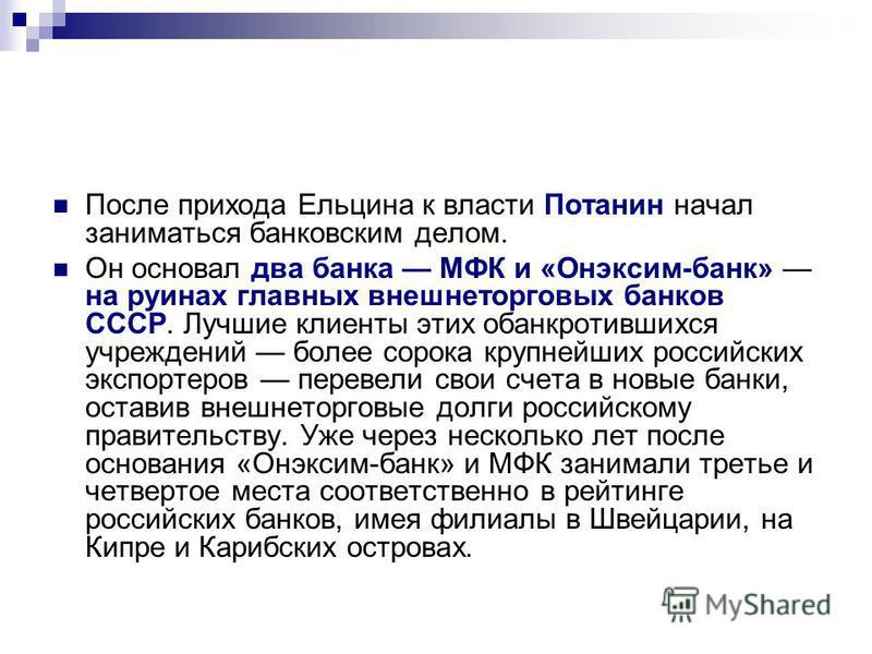 После прихода Ельцина к власти Потанин начал заниматься банковским делом. Он основал два банка МФК и «Онэксим-банк» на руинах главных внешнеторговых банков СССР. Лучшие клиенты этих обанкротившихся учреждений более сорока крупнейших российских экспор