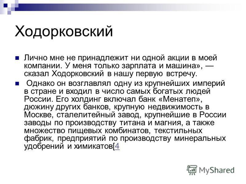 Ходорковский Лично мне не принадлежит ни одной акции в моей компании. У меня только зарплата и машина», сказал Ходорковский в нашу первую встречу. Однако он возглавлял одну из крупнейших империй в стране и входил в число самых богатых людей России. Е
