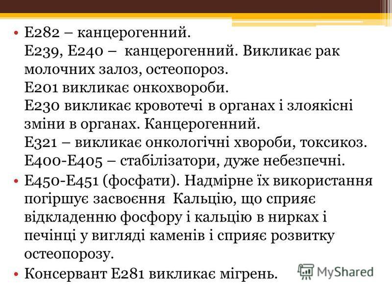Е282 – канцерогенний. Е239, Е240 – канцерогенний. Викликає рак молочних залоз, остеопороз. Е201 викликає онкохвороби. Е230 викликає кровотечі в органах і злоякісні зміни в органах. Канцерогенний. Е321 – викликає онкологічні хвороби, токсикоз. Е400-Е4