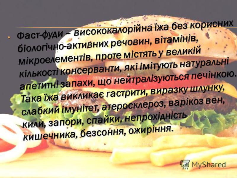 Фаст-фуди – висококалорійна їжа без корисних біологічно-активних речовин, вітамінів, мікроелементів, проте містять у великій кількості консерванти, які імітують натуральні апетитні запахи, що нейтралізуються печінкою. Така їжа викликає гастрити, вира