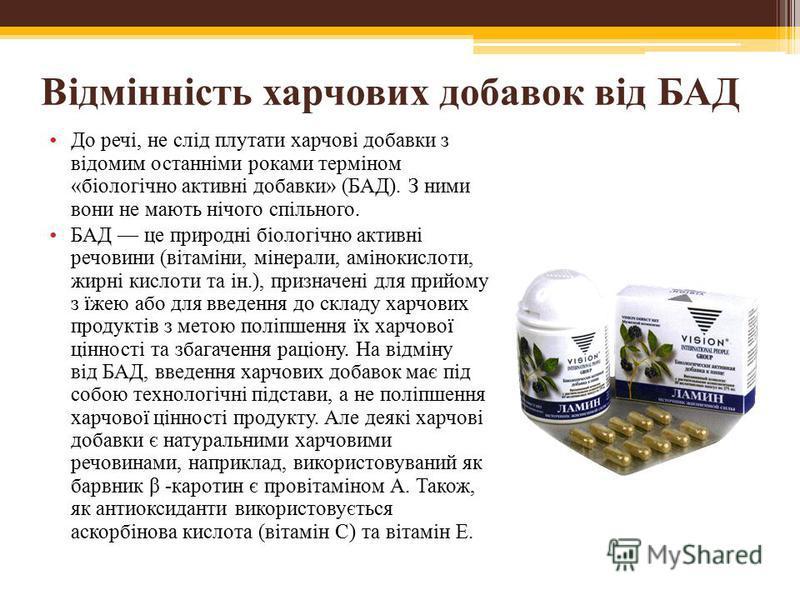 Відмінність харчових добавок від БАД До речі, не слід плутати харчові добавки з відомим останніми роками терміном «біологічно активні добавки» (БАД). З ними вони не мають нічого спільного. БАД це природні біологічно активні речовини (вітаміни, мінера
