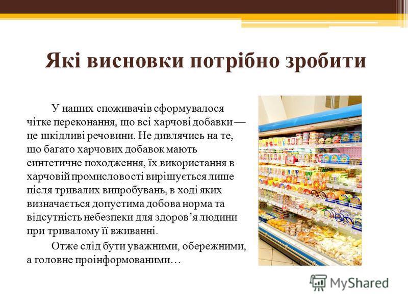 Які висновки потрібно зробити У наших споживачів сформувалося чітке переконання, що всі харчові добавки це шкідливі речовини. Не дивлячись на те, що багато харчових добавок мають синтетичне походження, їх використання в харчовій промисловості вирішує