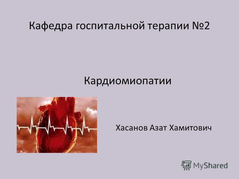 Кафедра госпитальной терапии 2 Кардиомиопатии Хасанов Азат Хамитович