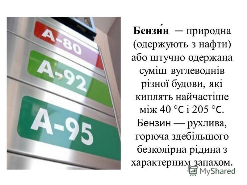 Бензи́н природна (одержують з нафти) або штучно одержана суміш вуглеводнів різної будови, які киплять найчастіше між 40 °C і 205 °C. Бензин рухлива, горюча здебільшого безколірна рідина з характерним запахом.