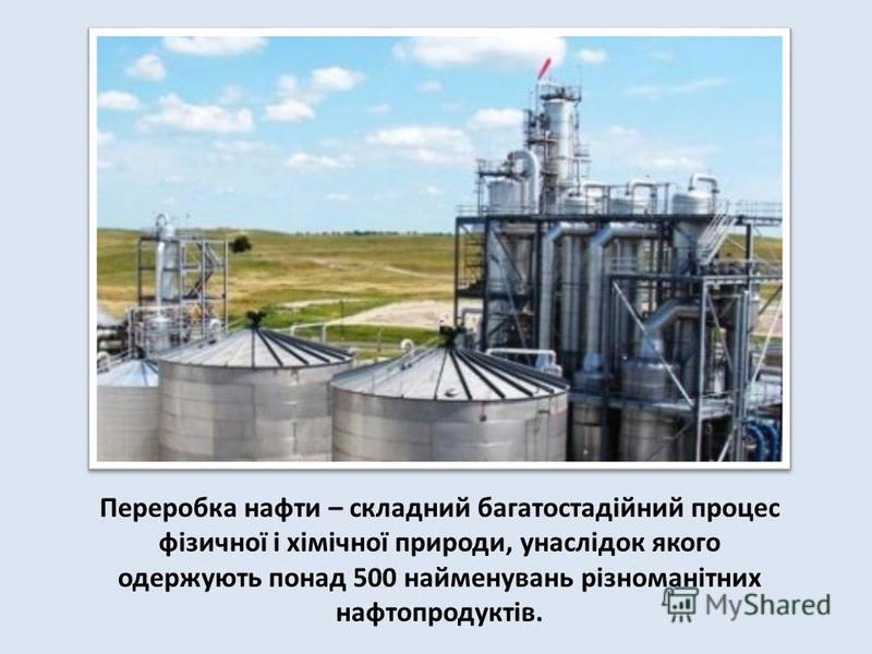 Переробка нафти – складний багатостадійний процес фізичної і хімічної природи, унаслідок якого одержують понад 500 найменувань різноманітних нафтопродуктів.