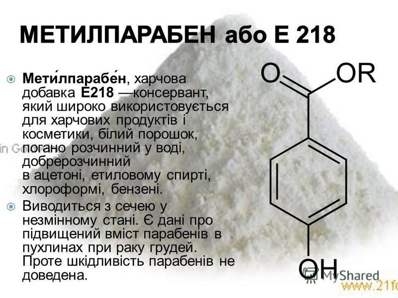 Мети́лпарабе́н, харчова добавка Е218 консервант, який широко використовується для харчових продуктів і косметики, білий порошок, погано розчинний у воді, добрерозчинний в ацетоні, етиловому спирті, хлороформі, бензені. Виводиться з сечею у незмінному